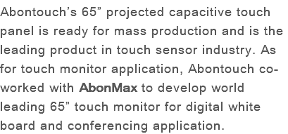 "Abontouch's 65"" projected capacitive touch panel is ready for mass production and is the leading product in touch sensor industry. As for touch monitor application, Abontouch co-worked with AbonMax to develop world leading 65"" touch monitor for digital white board and conferencing application."