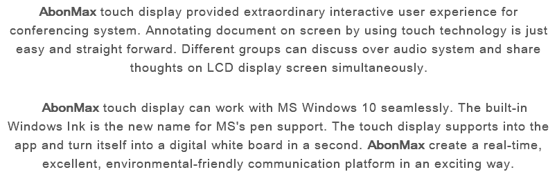 AbonMax touch display provided extraordinary interactive user experience for conferencing system. Annotating document on screen by using touch technology is just easy and straight forward. Different groups can discuss over audio system and share thoughts on LCD display screen simultaneously. AbonMax touch display can work with MS Windows 10 seamlessly. The built-in Windows Ink is the new name for MS's pen support. The touch display supports into the app and turn itself into a digital white board in a second. AbonMax create a real-time, excellent, environmental-friendly communication platform in an exciting way.