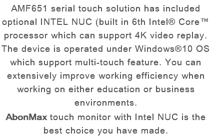 AMF651 serial touch solution has included optional INTEL NUC (built in 6th Intel® Core™ processor which can support 4K video replay. The device is operated under Windows®10 OS which support multi-touch feature. You can extensively improve working efficiency when working on either education or business environments. AbonMax touch monitor with Intel NUC is the best choice you have made.